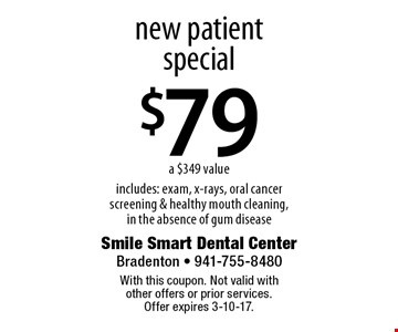 $79 new patient special a $349 value includes: exam, x-rays, oral cancer screening & healthy mouth cleaning, in the absence of gum disease. With this coupon. Not valid with other offers or prior services. Offer expires 3-10-17.