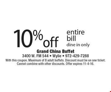 10% off entire bill dine in only. With this coupon. Maximum of 8 adult buffets. Discount must be on one ticket. Cannot combine with other discounts. Offer expires 11-4-16.