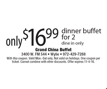 only$16.99 dinner buffet for 2 dine in only. With this coupon. Valid Mon.-Sat only. Not valid on holidays. One coupon per ticket. Cannot combine with other discounts. Offer expires 11-4-16.