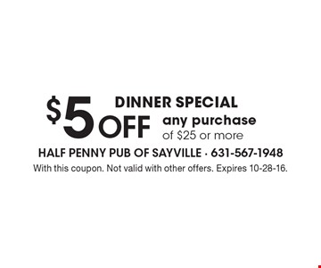 Dinner Special $5 OFF any purchase of $25 or more. With this coupon. Not valid with other offers. Expires 10-28-16.