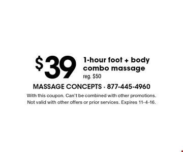 $39 1-hour foot + bodycombo massage reg. $50. With this coupon. Can't be combined with other promotions.Not valid with other offers or prior services. Expires 11-4-16.