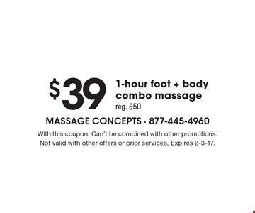 $39 1-hour foot + body combo massage. Reg. $50. With this coupon. Can't be combined with other promotions. Not valid with other offers or prior services. Expires 2-3-17.