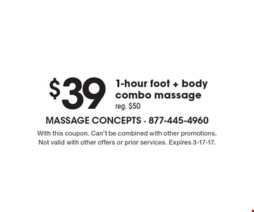 $39 1-hour foot + body combo massage reg. $50. With this coupon. Can't be combined with other promotions.Not valid with other offers or prior services. Expires 3-17-17.