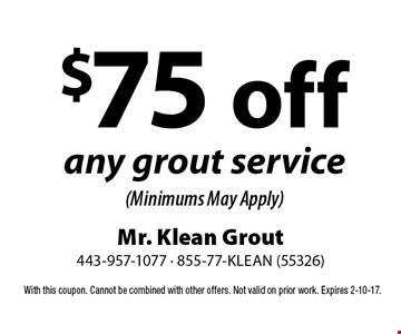 $75 off any grout service (Minimums May Apply). With this coupon. Cannot be combined with other offers. Not valid on prior work. Expires 2-10-17.