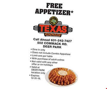 FREE APPETIZER*. Dine in only. Does not include Combo Appetizer. Limit one per table. With purchase of adult entree. Not valid with any other offer or on holidays. Valid at DEER PARK location only. Expires 12-31-16.