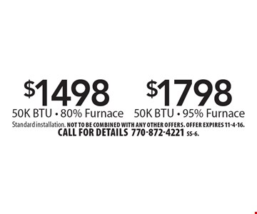 $1498 50K BTU - 80% Furnace OR $1798 50K BTU - 95% Furnace. Standard installation. Not to be combined with any other offers. Offer expires 11-4-16. Call for details 770-872-4221. SS-6.