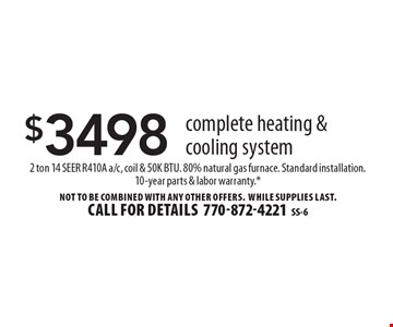 $3498 complete heating & cooling system. 2 ton 14 SEER R410A a/c, coil & 50K BTU. 80% natural gas furnace. Standard installation.10-year parts & labor warranty.* Not to be combined with any other offers. WHILE SUPPLIES LAST. Call for details 770-872-4221. SS-6