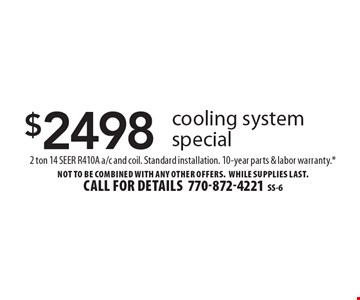 $2498 cooling system special. 2 ton 14 SEER R410A a/c and coil. Standard installation. 10-year parts & labor warranty.* Not to be combined with any other offers. WHILE SUPPLIES LAST. Call for details 770-872-4221. SS-6