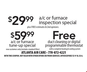 $29.99 a/c or furnace inspection special plus Free estimates & 2nd opinions OR $59.99 a/c or furnace tune-up special new customers only (includes standard filter) OR Free duct cleaning or digital programmable thermostat with a complete heating & cooling system. With this coupon. Not valid with other offers or prior services. Offer expires 12-9-16. SS-6.