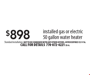 $898 installed gas or electric 50 gallon water heater. Standard installation. Not to be combined with any other offers. Offer expires 12-9-16. Call for details 770-872-4221. SS-6.