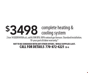 $3498 complete heating & cooling system. 2 ton 14 SEER R410A a/c, coil & 50K BTU. 80% natural gas furnace. Standard installation.10-year parts & labor warranty.*. Not to be combined with any other offers. WHILE SUPPLIES LAST. Call for details 770-872-4221SS-6