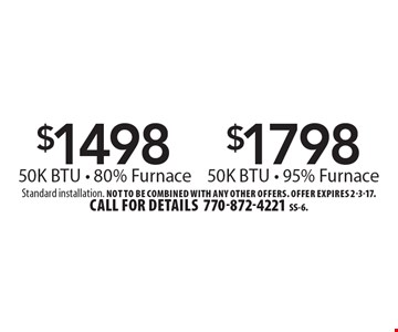 $1498 50K BTU - 80% Furnace OR $1798 50K BTU - 95% Furnace. Standard installation. Not to be combined with any other offers. Offer expires 2-3-17. Call for details 770-872-4221SS-6.