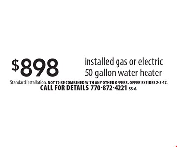 $898 installed gas or electric 50 gallon water heater. Standard installation. Not to be combined with any other offers. Offer expires 2-3-17.Call for details 770-872-4221SS-6.
