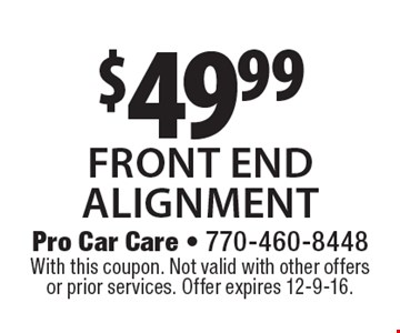 $49.99 front endalignment. With this coupon. Not valid with other offers or prior services. Offer expires 12-9-16.
