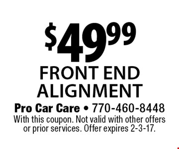 $49.99 front endalignment. With this coupon. Not valid with other offers or prior services. Offer expires 2-3-17.