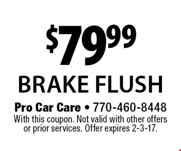 $79.99 brake flush. With this coupon. Not valid with other offers or prior services. Offer expires 2-3-17.