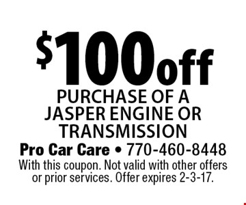 $100 off purchase of aJasper engine ortransmission. With this coupon. Not valid with other offers or prior services. Offer expires 2-3-17.