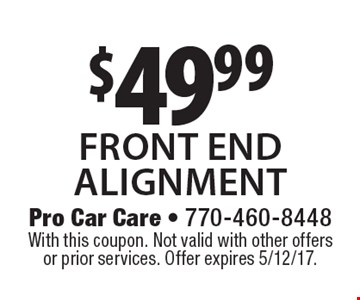 $49.99 front end alignment. With this coupon. Not valid with other offers or prior services. Offer expires 5/12/17.
