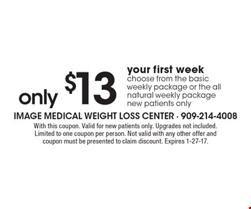 Only $13 your first week. Choose from the basic weekly package or the all natural weekly package. New patients only. With this coupon. Valid for new patients only. Upgrades not included. Limited to one coupon per person. Not valid with any other offer and coupon must be presented to claim discount. Expires 1-27-17.