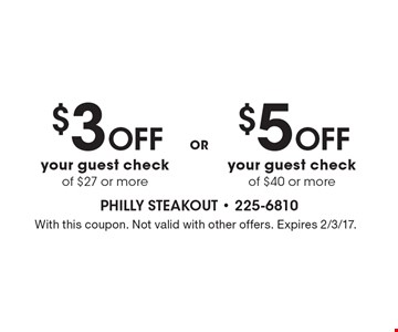 $5 OFF your guest check  of $40 or more. $3 OFF your guest check  of $27 or more. . With this coupon. Not valid with other offers. Expires 2/3/17.