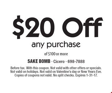 $20 Off any purchase of $100 or more. Before tax. With this coupon. Not valid with other offers or specials. Not valid on holidays. Not valid on Valentine's day or New Years Eve. Copies of coupons not valid. No split checks. Expires 1-31-17.