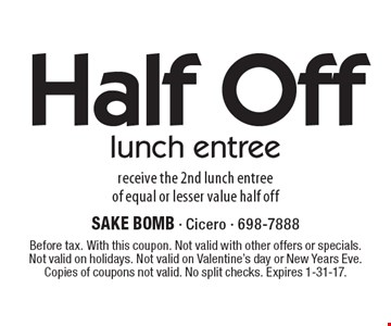 Half Off lunch entree. Receive the 2nd lunch entree of equal or lesser value half off. Before tax. With this coupon. Not valid with other offers or specials. Not valid on holidays. Not valid on Valentine's day or New Years Eve. Copies of coupons not valid. No split checks. Expires 1-31-17.