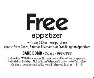 Free appetizer with any $25 or more purchase. Choose from Gyoza, Shumai, Edamame, or Crab Rangoon Appetizer. Before tax. With this coupon. Not valid with other offers or specials. Not valid on holidays. Not valid on Valentine's day or New Years Eve. Copies of coupons not valid. No split checks. Expires 1-31-17.