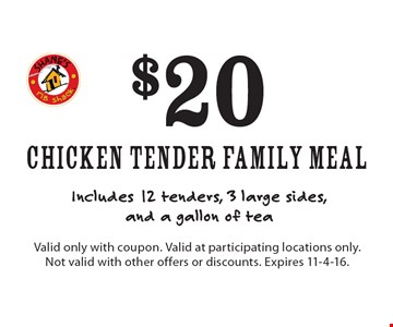 $20 Chicken Tender Family Meal Includes 12 tenders, 3 large sides, and a gallon of tea. Valid only with coupon. Valid at participating locations only. Not valid with other offers or discounts. Expires 11-4-16.