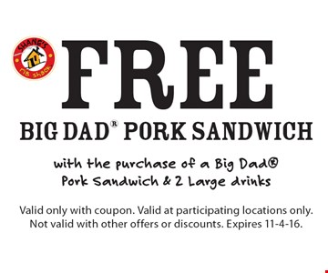 Free big dad Pork Sandwich with the purchase of a Big Dad Pork Sandwich & 2 Large drinks. Valid only with coupon. Valid at participating locations only. Not valid with other offers or discounts. Expires 11-4-16.