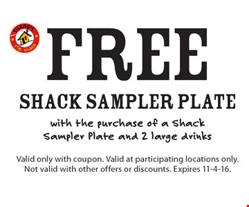 Free Shack Sampler Plate with the purchase of a Shack Sampler Plate and 2 large drinks. Valid only with coupon. Valid at participating locations only. Not valid with other offers or discounts. Expires 11-4-16.