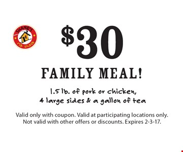 $30 family meal! 1.5 lb. of pork or chicken, 4 large sides & a gallon of tea. Valid only with coupon. Valid at participating locations only. Not valid with other offers or discounts. Expires 2-3-17.