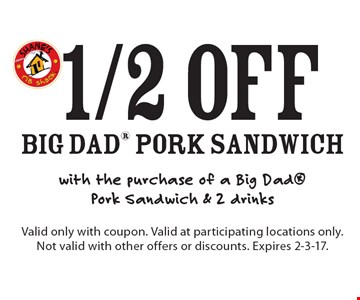 1/2 off big dad Pork Sandwich with the purchase of a Big Dad Pork Sandwich & 2 drinks. Valid only with coupon. Valid at participating locations only. Not valid with other offers or discounts. Expires 2-3-17.