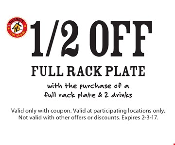 1/2 off full rack plate with the purchase of afull rack plate & 2 drinks. Valid only with coupon. Valid at participating locations only. Not valid with other offers or discounts. Expires 2-3-17.