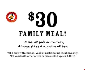 just $30 family meal! 1.5 lbs. of pork or chicken, 4 large sides & a gallon of tea. Valid only with coupon. Valid at participating locations only. Not valid with other offers or discounts. Expires 3-10-17.