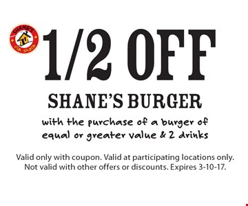 1/2 off shane's burger with the purchase of a burger of equal or greater value & 2 drinks. Valid only with coupon. Valid at participating locations only. Not valid with other offers or discounts. Expires 3-10-17.