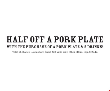 Half off a pork plate with the purchase of a pork plate and 2 drinks! Valid at Shane's - Jonesboro Road. Not valid with other offers. Exp. 8-25-17.