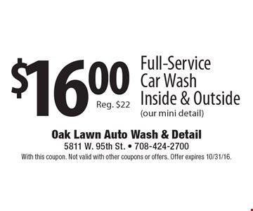 $16.00 Full-Service Car Wash Inside & Outside (our mini detail) Reg. $22. With this coupon. Not valid with other coupons or offers. Offer expires 10/31/16.