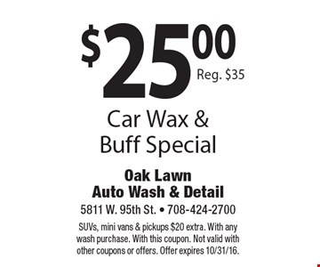 $25.00 Car Wax & Buff Special Reg. $35. SUVs, mini vans & pickups $20 extra. With any wash purchase. With this coupon. Not valid with other coupons or offers. Offer expires 10/31/16.