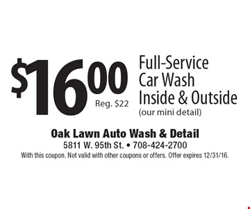 $16.00 Full-Service Car Wash, Inside & Outside (our mini detail). Reg. $22. With this coupon. Not valid with other coupons or offers. Offer expires 12/31/16.