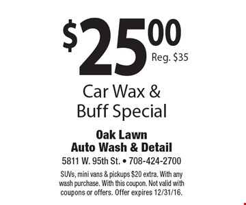 $25.00 Car Wax & Buff Special. Reg. $35. SUVs, mini vans & pickups $20 extra. With any wash purchase. With this coupon. Not valid with coupons or offers. Offer expires 12/31/16.