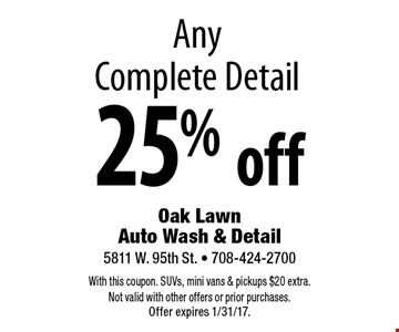 25% off Any Complete Detail. With this coupon. SUVs, mini vans & pickups $20 extra. Not valid with other offers or prior purchases. Offer expires 1/31/17.