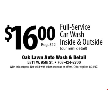 $16.00 Full-Service Car Wash Inside & Outside (our mini detail) Reg. $22. With this coupon. Not valid with other coupons or offers. Offer expires 1/31/17.