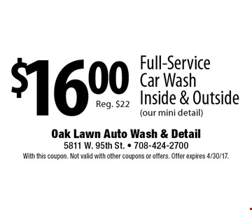 $16.00 Full-Service Car Wash Inside & Outside (our mini detail) Reg. $22. With this coupon. Not valid with other coupons or offers. Offer expires 4/30/17.
