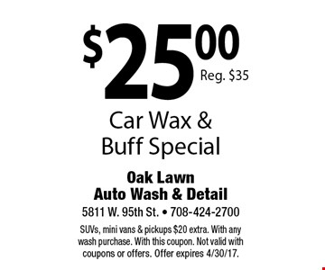 $25.00 Car Wax & Buff Special Reg. $35. SUVs, mini vans & pickups $20 extra. With any wash purchase. With this coupon. Not valid with coupons or offers. Offer expires 4/30/17.