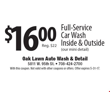$16.00 Full-Service Car Wash Inside & Outside (our mini detail) Reg. $22. With this coupon. Not valid with other coupons or offers. Offer expires 5-31-17.