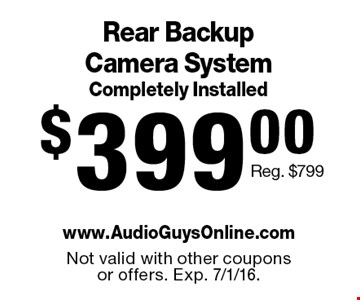 $399.00 Rear Backup Camera System Completely Installed. Reg. $799. Not valid with other coupons or offers. Exp. 7/1/16.