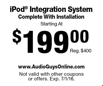 Starting At $199.00 iPod® Integration System Complete With Installation Reg. $400. Not valid with other coupons or offers. Exp. 7/1/16.