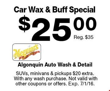 $25.00 Car Wax & Buff Special Reg. $35. SUVs, minivans & pickups $20 extra. With any wash purchase. Not valid with other coupons or offers. Exp. 7/1/16.