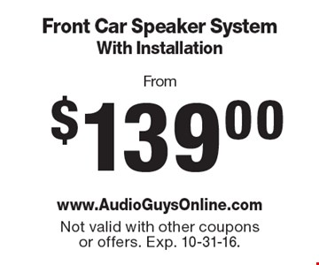 From $139.00 Front Car Speaker System With Installation.Not valid with other coupons or offers. Exp. 10-31-16.