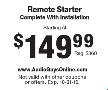 Starting At $149.99 Remote Starter Complete With Installation Reg. $360. Not valid with other coupons or offers. Exp. 10-31-16.